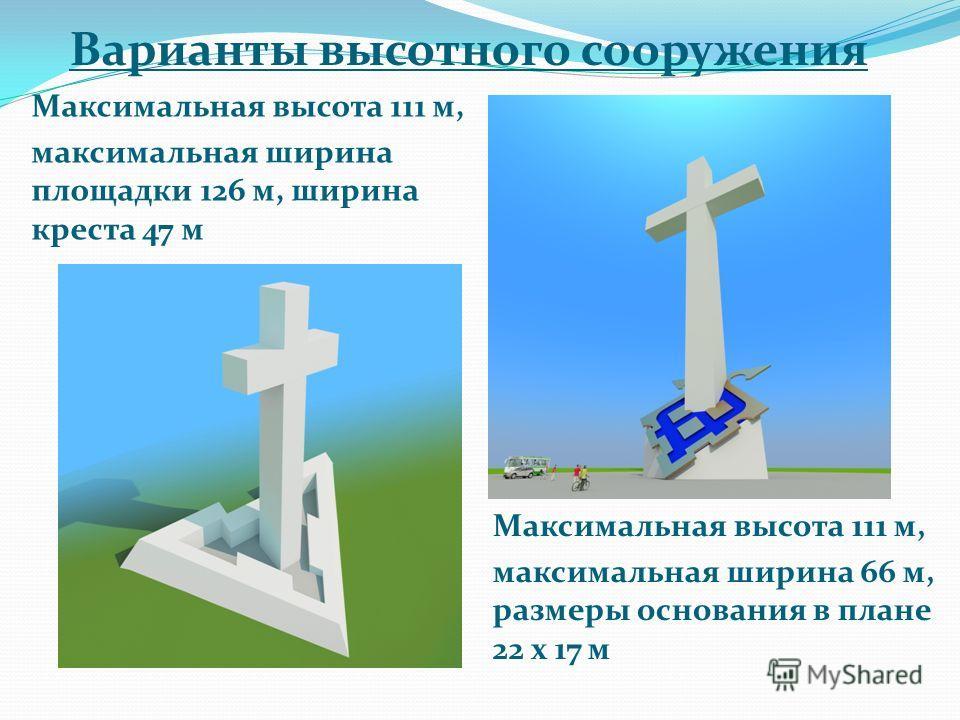 Варианты высотного сооружения Максимальная высота 111 м, максимальная ширина площадки 126 м, ширина креста 47 м Максимальная высота 111 м, максимальная ширина 66 м, размеры основания в плане 22 x 17 м