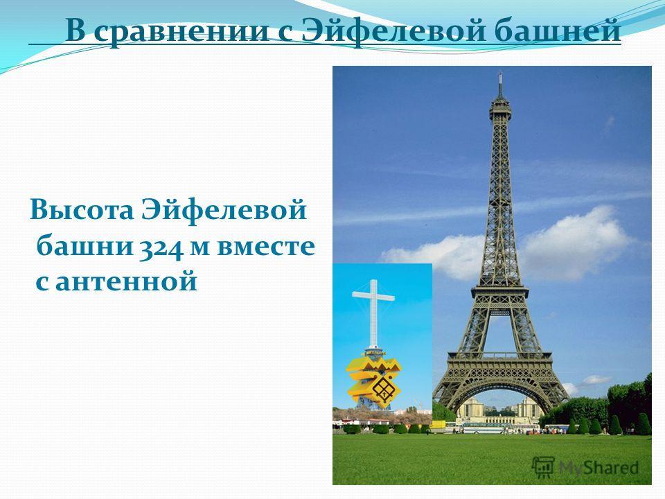 В сравнении с Эйфелевой башней Высота Эйфелевой башни 324 м вместе с антенной