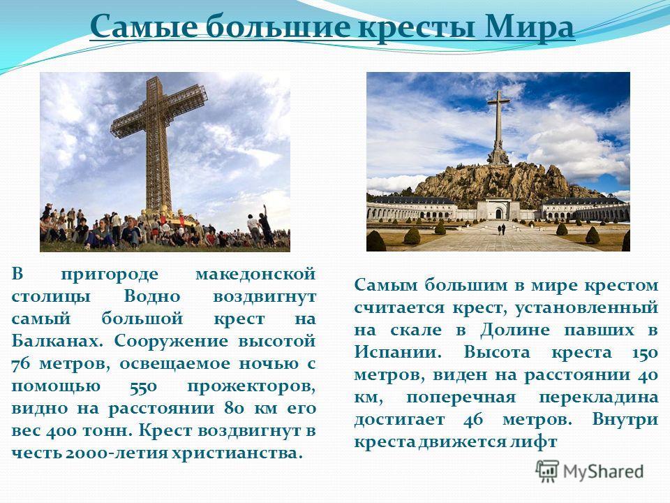 Самые большие кресты Мира В пригороде македонской столицы Водно воздвигнут самый большой крест на Балканах. Сооружение высотой 76 метров, освещаемое ночью с помощью 550 прожекторов, видно на расстоянии 80 км его вес 400 тонн. Крест воздвигнут в честь