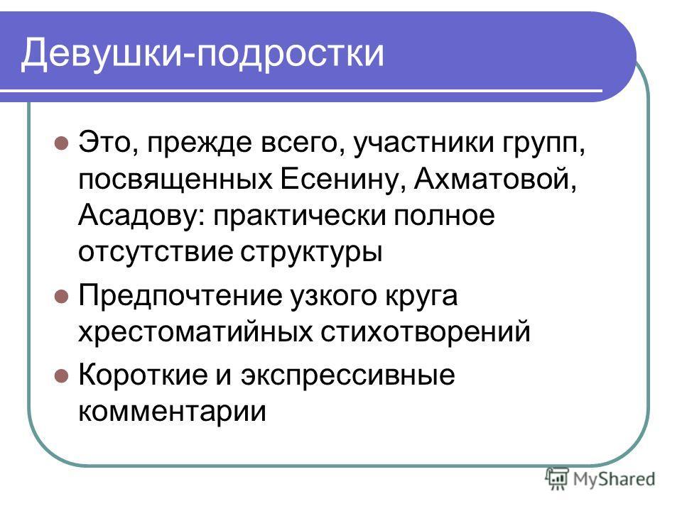 Это, прежде всего, участники групп, посвященных Есенину, Ахматовой, Асадову: практически полное отсутствие структуры Предпочтение узкого круга хрестоматийных стихотворений Короткие и экспрессивные комментарии Девушки-подростки