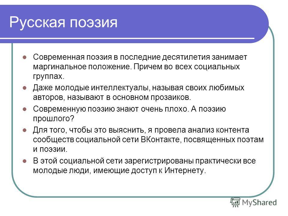 Русская поэзия Современная поэзия в последние десятилетия занимает маргинальное положение. Причем во всех социальных группах. Даже молодые интеллектуалы, называя своих любимых авторов, называют в основном прозаиков. Современную поэзию знают очень пло