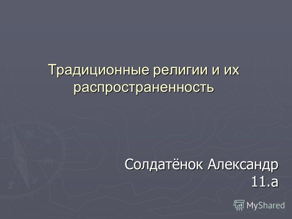 Традиционные религии и их распространенность Солдатёнок Александр 11.а