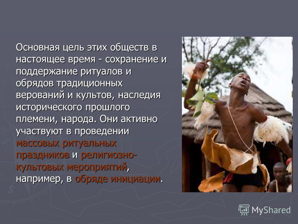 Основная цель этих обществ в настоящее время - сохранение и поддержание ритуалов и обрядов традиционных верований и культов, наследия исторического прошлого племени, народа. Они активно участвуют в проведении массовых ритуальных праздников и религиоз