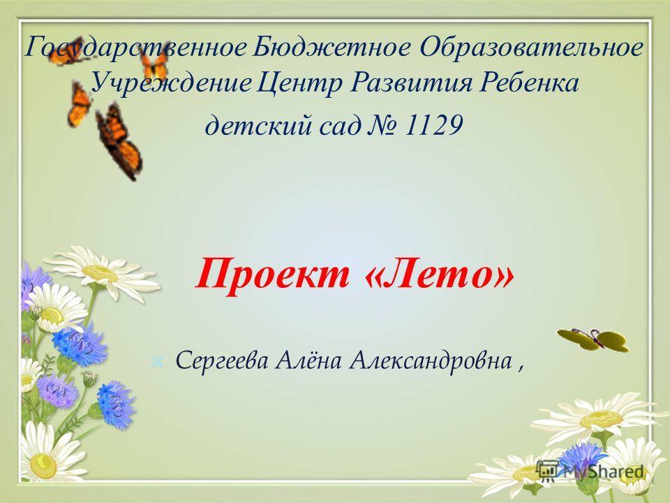 Проект «Лето» Сергеева Алёна Александровна, Государственное Бюджетное Образовательное Учреждение Центр Развития Ребенка детский сад 1129