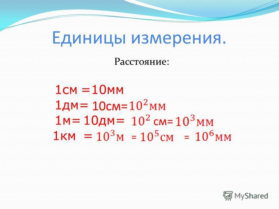 Единицы измерения. Расстояние: 1см=10мм 1дм= 10см= 1м=10дм= см= 1км == =