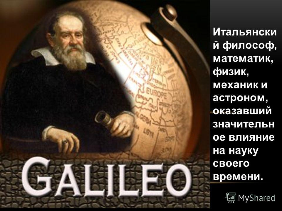 Итальянски й философ, математик, физик, механик и астроном, оказавший значительн ое влияние на науку своего времени.