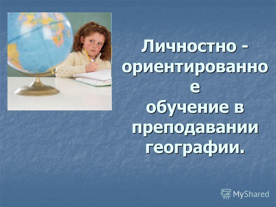 Личностно - ориентированно е обучение в преподавании географии.