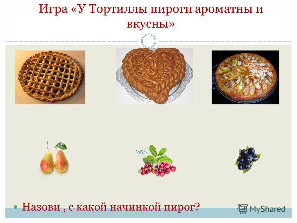 Игра «У Тортиллы пироги ароматны и вкусны» Назови, с какой начинкой пирог?