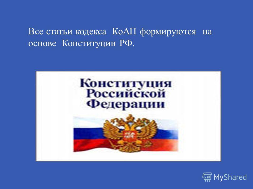 Все статьи кодекса КоАП формируются на основе Конституции РФ.