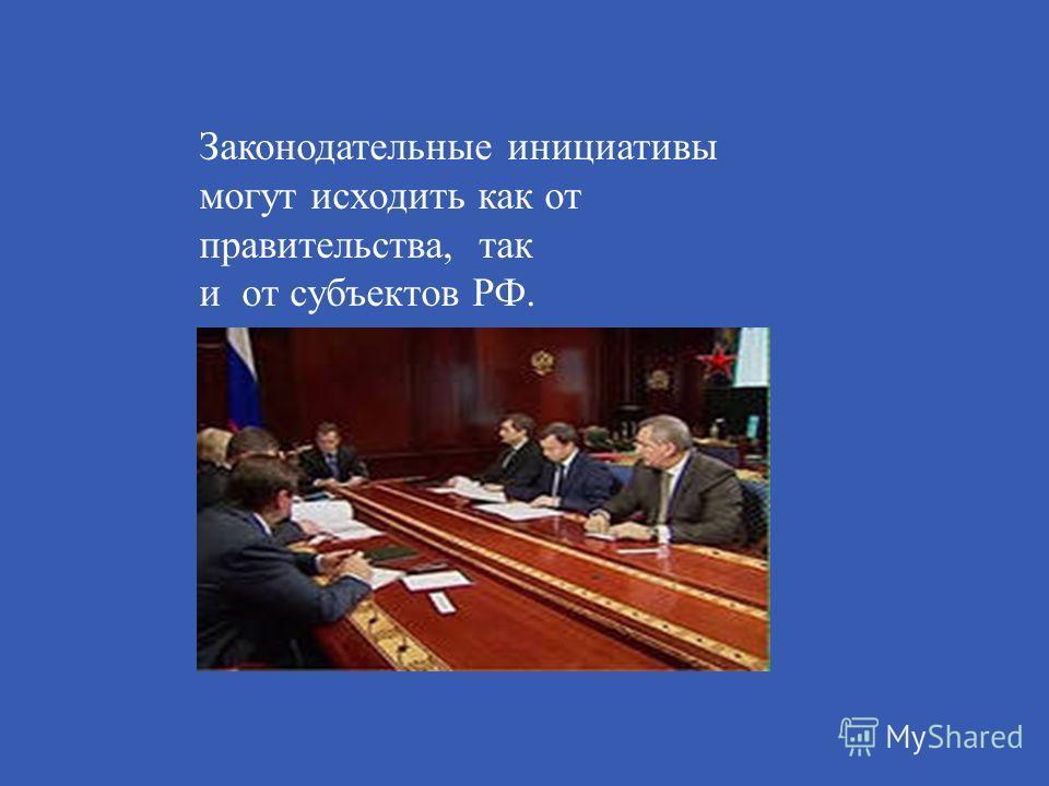 Законодательные инициативы могут исходить как от правительства, так и от субъектов РФ.
