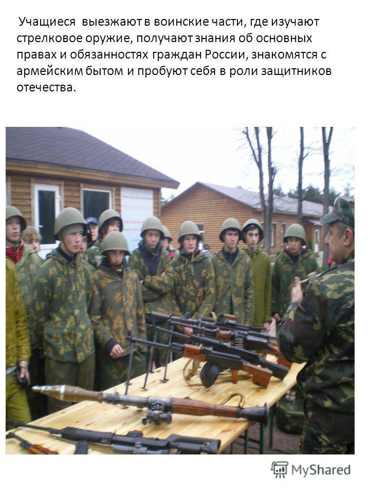 Учащиеся выезжают в воинские части, где изучают стрелковое оружие, получают знания об основных правах и обязанностях граждан России, знакомятся с армейским бытом и пробуют себя в роли защитников отечества.