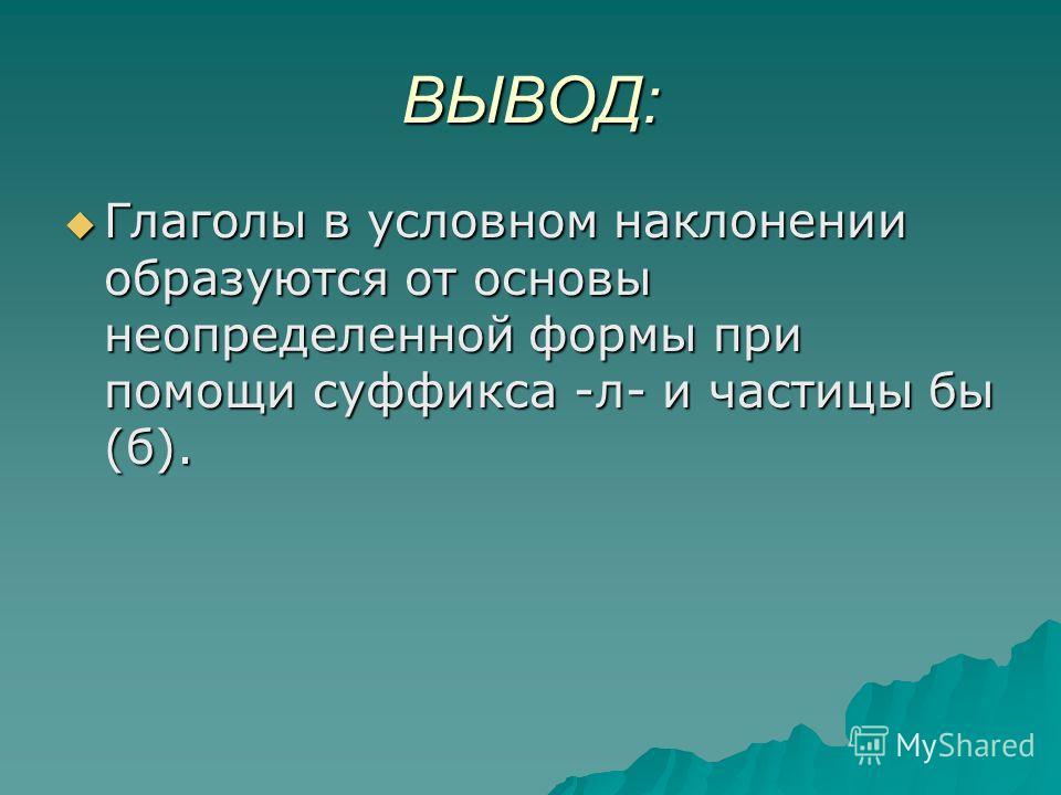 ВЫВОД: Глаголы в условном наклонении образуются от основы неопределенной формы при помощи суффикса -л- и частицы бы (б). Глаголы в условном наклонении образуются от основы неопределенной формы при помощи суффикса -л- и частицы бы (б).