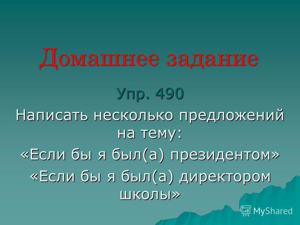 Домашнее задание Упр. 490 Написать несколько предложений на тему: «Если бы я был(а) президентом» «Если бы я был(а) директором школы»