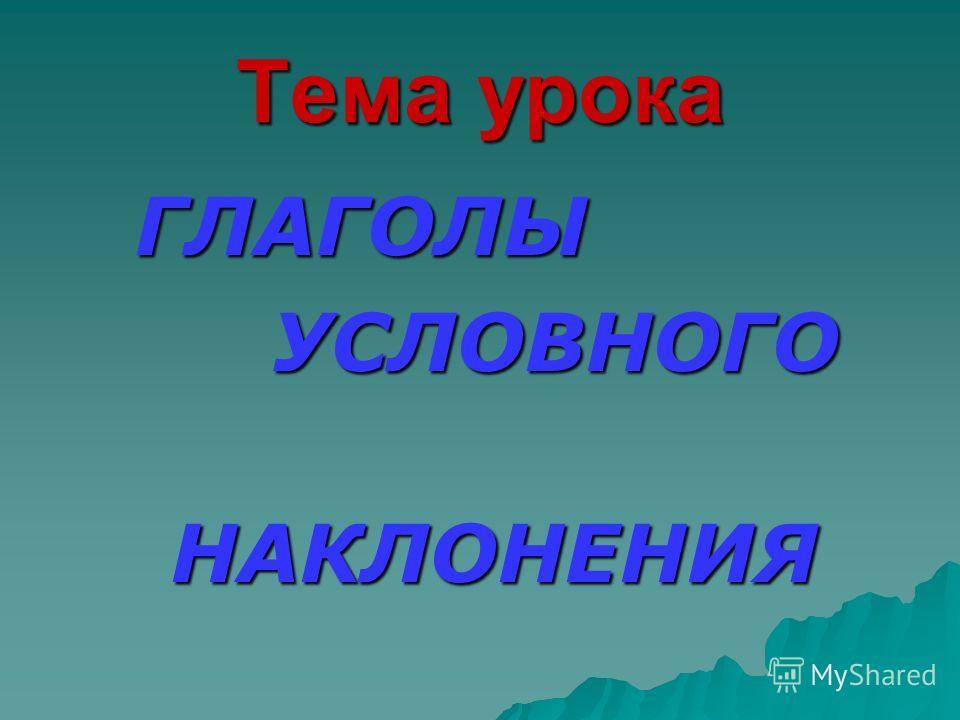 Тема урока ГЛАГОЛЫ УСЛОВНОГО УСЛОВНОГО НАКЛОНЕНИЯ НАКЛОНЕНИЯ