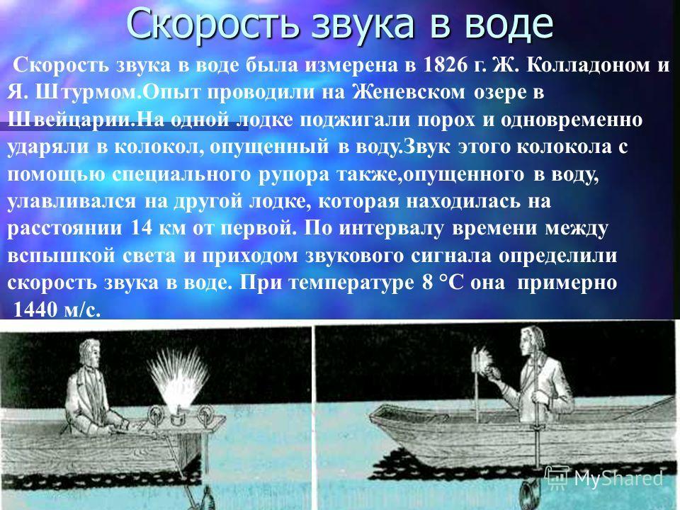 Скорость звука в воде Скорость звука в воде была измерена в 1826 г. Ж. Колладоном и Я. Штурмом.Опыт проводили на Женевском озере в Швейцарии.На одной лодке поджигали порох и одновременно ударяли в колокол, опущенный в воду.Звук этого колокола с помощ
