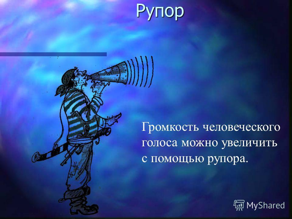 Рупор Рупор Громкость человеческого голоса можно увеличить с помощью рупора.