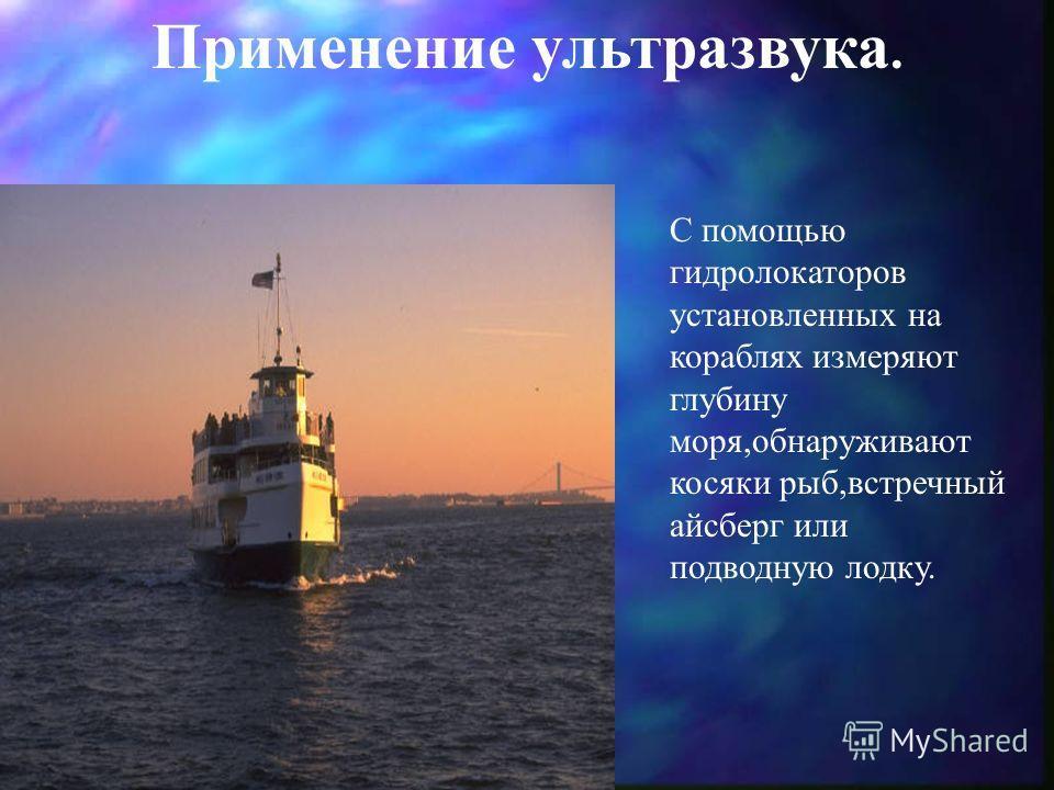 Применение ультразвука. С помощью гидролокаторов установленных на кораблях измеряют глубину моря,обнаруживают косяки рыб,встречный айсберг или подводную лодку.