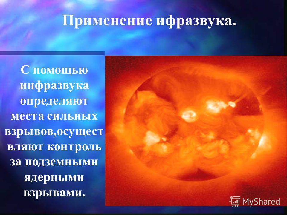 С помощью инфразвука определяют места сильных взрывов,осущест вляют контроль за подземными ядерными взрывами. Применение ифразвука.