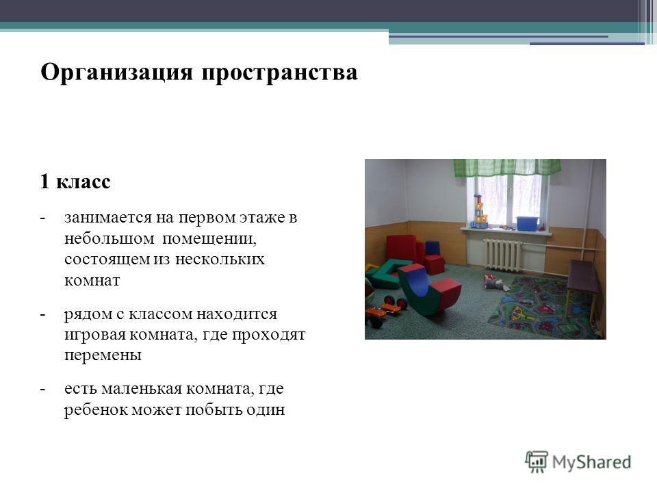 Организация пространства 1 класс -занимается на первом этаже в небольшом помещении, состоящем из нескольких комнат -рядом с классом находится игровая комната, где проходят перемены -есть маленькая комната, где ребенок может побыть один