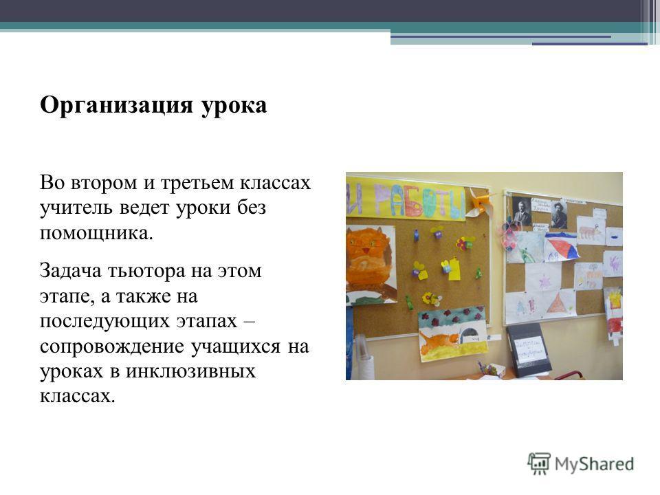 Организация урока Во втором и третьем классах учитель ведет уроки без помощника. Задача тьютора на этом этапе, а также на последующих этапах – сопровождение учащихся на уроках в инклюзивных классах.