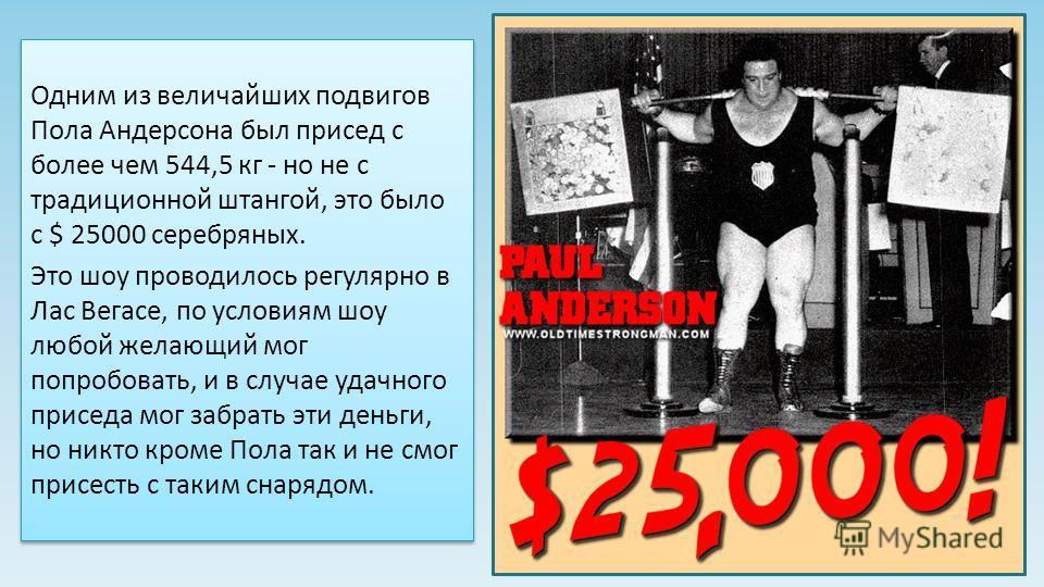Одним из величайших подвигов Пола Андерсона был присед с более чем 544,5 кг - но не с традиционной штангой, это было с $ 25000 серебряных. Это шоу проводилось регулярно в Лас Вегасе, по условиям шоу любой желающий мог попробовать, и в случае удачного
