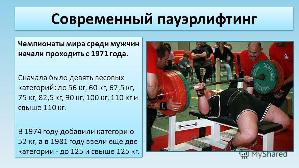 Современный пауэрлифтинг Чемпионаты мира среди мужчин начали проходить с 1971 года. Сначала было девять весовых категорий: до 56 кг, 60 кг, 67,5 кг, 75 кг, 82,5 кг, 90 кг, 100 кг, 110 кг и свыше 110 кг. В 1974 году добавили категорию 52 кг, а в 1981