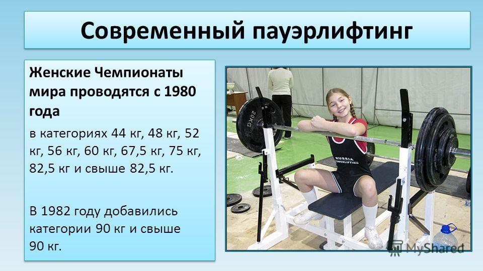 Современный пауэрлифтинг Женские Чемпионаты мира проводятся с 1980 года в категориях 44 кг, 48 кг, 52 кг, 56 кг, 60 кг, 67,5 кг, 75 кг, 82,5 кг и свыше 82,5 кг. В 1982 году добавились категории 90 кг и свыше 90 кг. Женские Чемпионаты мира проводятся