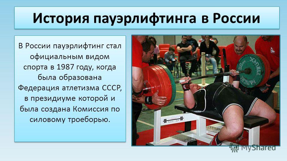 История пауэрлифтинга в России В России пауэрлифтинг стал официальным видом спорта в 1987 году, когда была образована Федерация атлетизма СССР, в президиуме которой и была создана Комиссия по силовому троеборью.