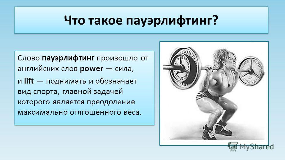 Что такое пауэрлифтинг? Слово пауэрлифтинг произошло от английских слов power сила, и lift поднимать и обозначает вид спорта, главной задачей которого является преодоление максимально отягощенного веса. Слово пауэрлифтинг произошло от английских слов