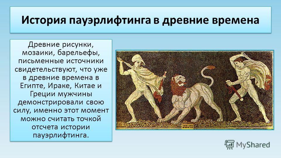 История пауэрлифтинга в древние времена Древние рисунки, мозаики, барельефы, письменные источники свидетельствуют, что уже в древние времена в Египте, Ираке, Китае и Греции мужчины демонстрировали свою силу, именно этот момент можно считать точкой от