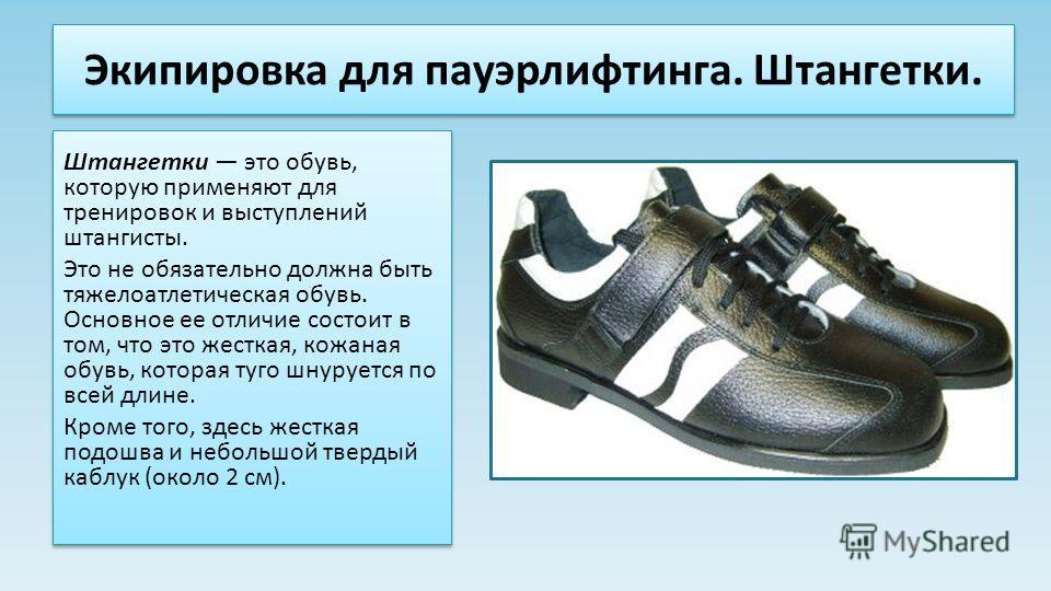 Экипировка для пауэрлифтинга. Штангетки. Штангетки это обувь, которую применяют для тренировок и выступлений штангисты. Это не обязательно должна быть тяжелоатлетическая обувь. Основное ее отличие состоит в том, что это жесткая, кожаная обувь, котора