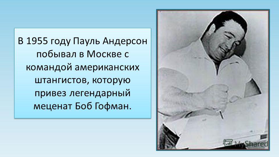 В 1955 году Пауль Андерсон побывал в Москве с командой американских штангистов, которую привез легендарный меценат Боб Гофман.