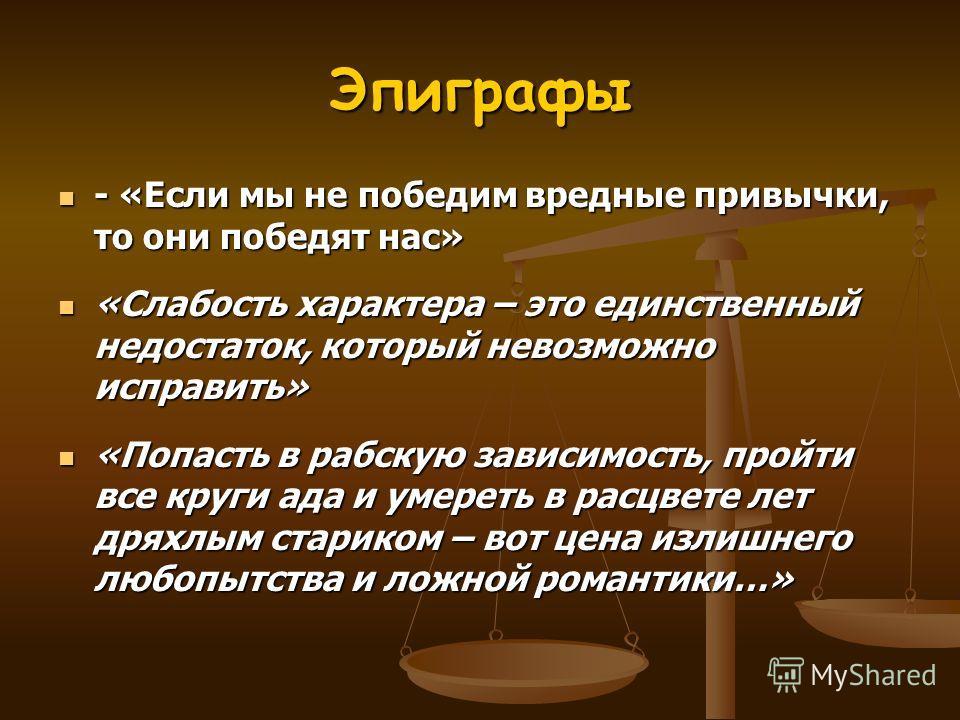 Эпиграфы - «Если мы не победим вредные привычки, то они победят нас» - «Если мы не победим вредные привычки, то они победят нас» «Слабость характера – это единственный недостаток, который невозможно исправить» «Слабость характера – это единственный н
