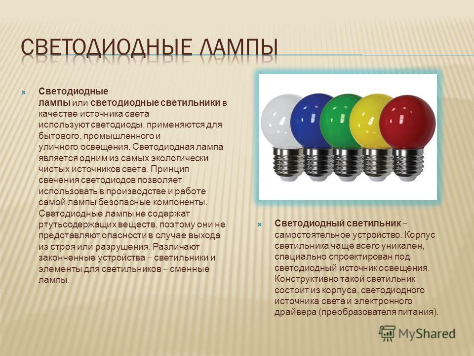 Светодиодные лампы или светодиодные светильники в качестве источника света используют светодиоды, применяются для бытового, промышленного и уличного освещения. Светодиодная лампа является одним из самых экологически чистых источников света. Принцип с