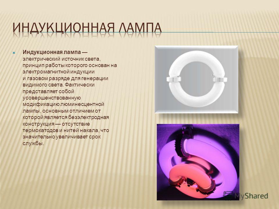 Индукционная лампа электрический источник света, принцип работы которого основан на электромагнитной индукции и газовом разряде для генерации видимого света. Фактически представляет собой усовершенствованную модификацию люминесцентной лампы, основным
