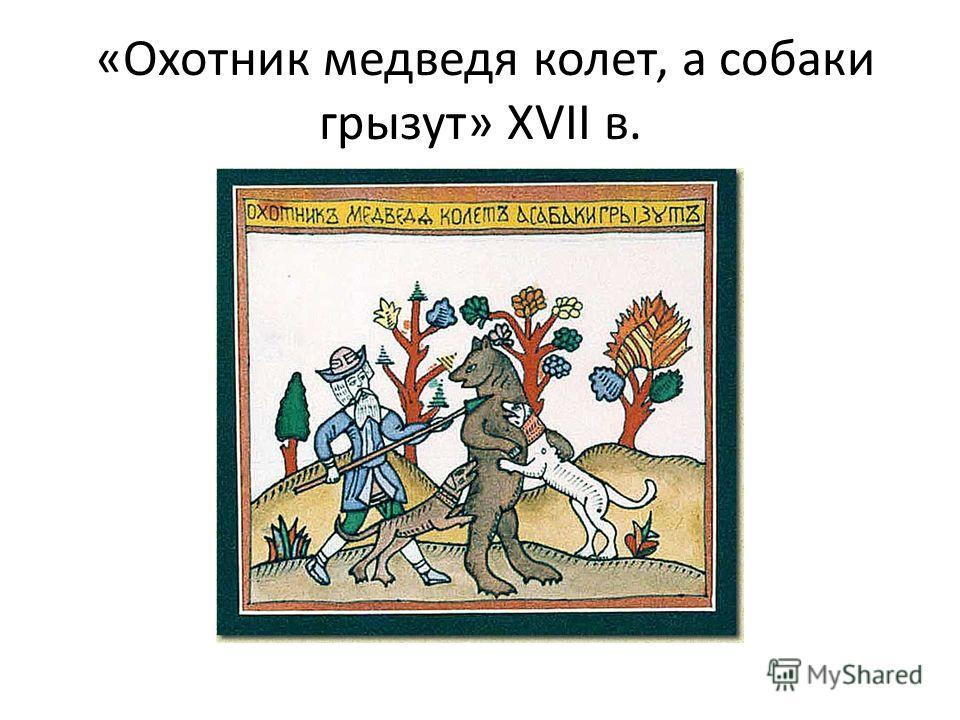 «Охотник медведя колет, а собаки грызут» XVII в.