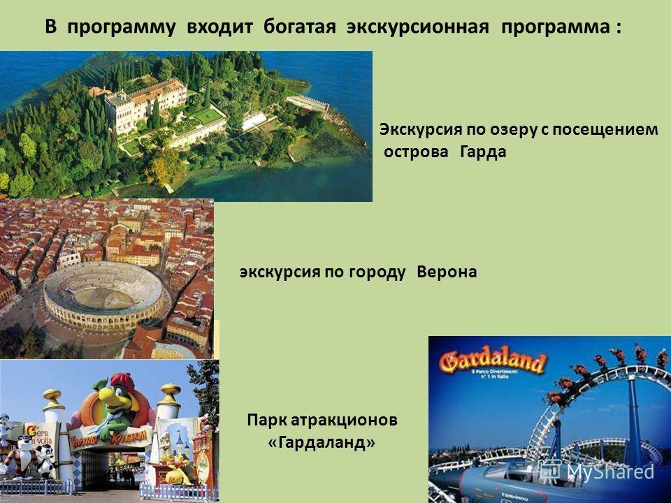 В программу входит богатая экскурсионная программа : Парк атракционов «Гардаланд» экскурсия по городу Верона Экскурсия по озеру с посещением острова Гарда