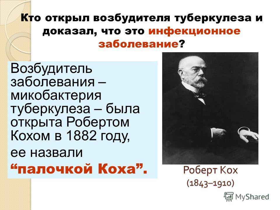 Роберт Кох (1843–1910) Кто открыл возбудителя туберкулеза и доказал, что это инфекционное заболевание? Возбудитель заболевания – микобактерия туберкулеза – была открыта Робертом Кохом в 1882 году, ее назвали палочкой Коха.