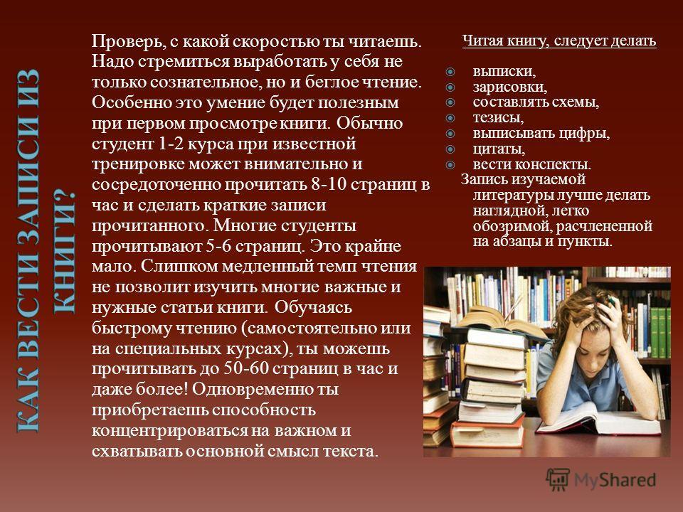 Проверь, с какой скоростью ты читаешь. Надо стремиться выработать у себя не только сознательное, но и беглое чтение. Особенно это умение будет полезным при первом просмотре книги. Обычно студент 1-2 курса при известной тренировке может внимательно и