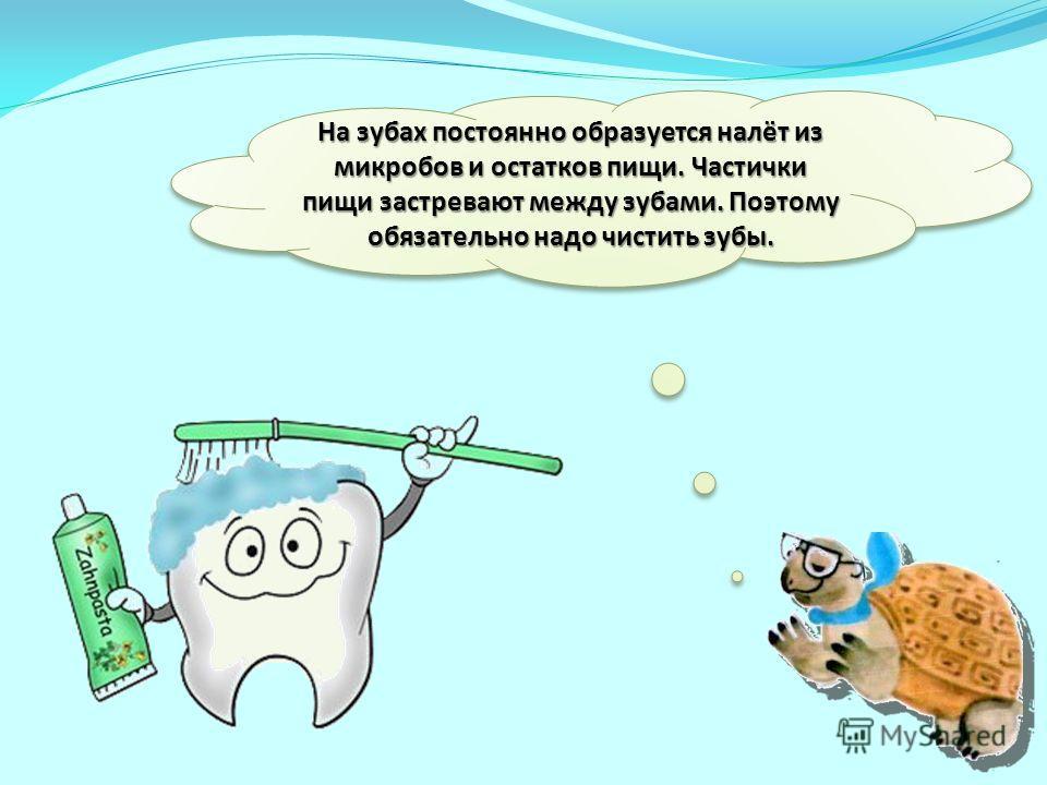На зубах постоянно образуется налёт из микробов и остатков пищи. Частички пищи застревают между зубами. Поэтому обязательно надо чистить зубы.