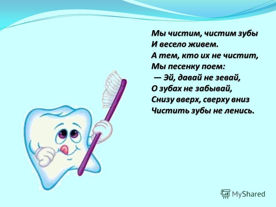 Мы чистим, чистим зубы И весело живем. А тем, кто их не чистит, Мы песенку поем: Эй, давай не зевай, О зубах не забывай, Снизу вверх, сверху вниз Чистить зубы не ленись. Мы чистим, чистим зубы И весело живем. А тем, кто их не чистит, Мы песенку поем: