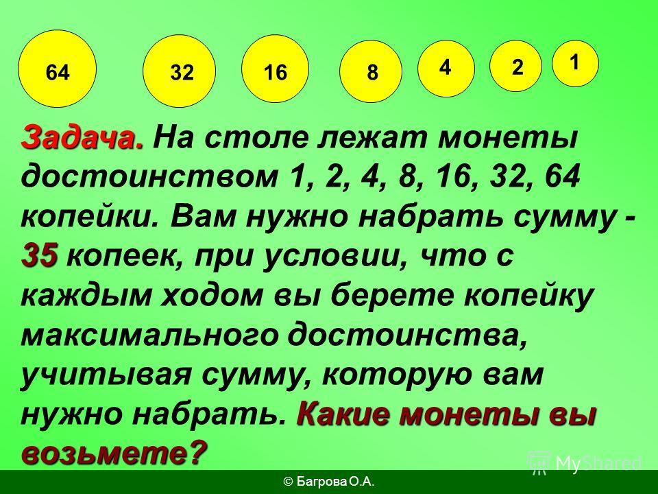 1 24 8163264 Задача. 35 Какие монеты вы возьмете? Задача. На столе лежат монеты достоинством 1, 2, 4, 8, 16, 32, 64 копейки. Вам нужно набрать сумму - 35 копеек, при условии, что с каждым ходом вы берете копейку максимального достоинства, учитывая су
