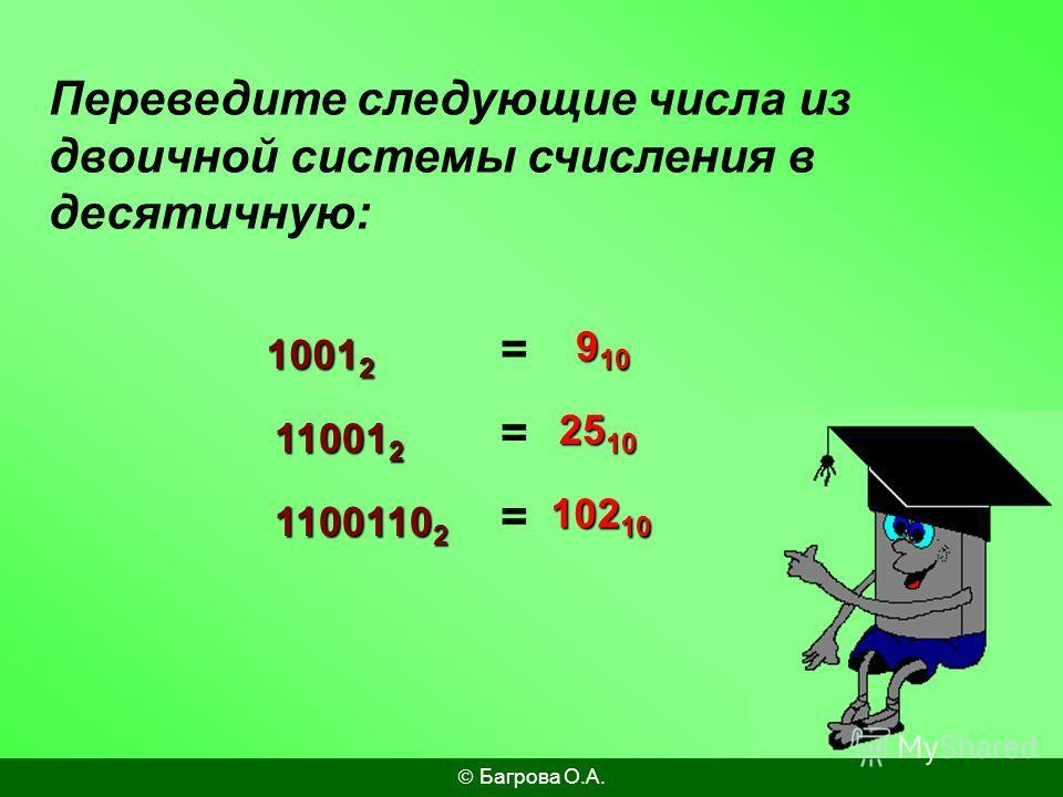 Переведите следующие числа из двоичной системы счисления в десятичную: 1001 2 11001 2 1100110 2 9 10 25 10 102 10 = = = Багрова О.А.