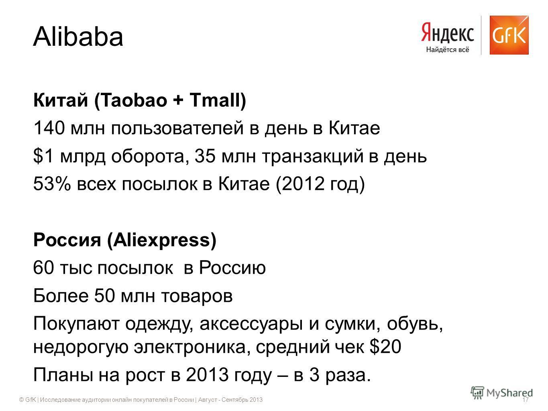© GfK | Исследование аудитории онлайн покупателей в России | Август - Сентябрь 201317 Китай (Taobao + Tmall) 140 млн пользователей в день в Китае $1 млрд оборота, 35 млн транзакций в день 53% всех посылок в Китае (2012 год) Россия (Aliexpress) 60 тыс