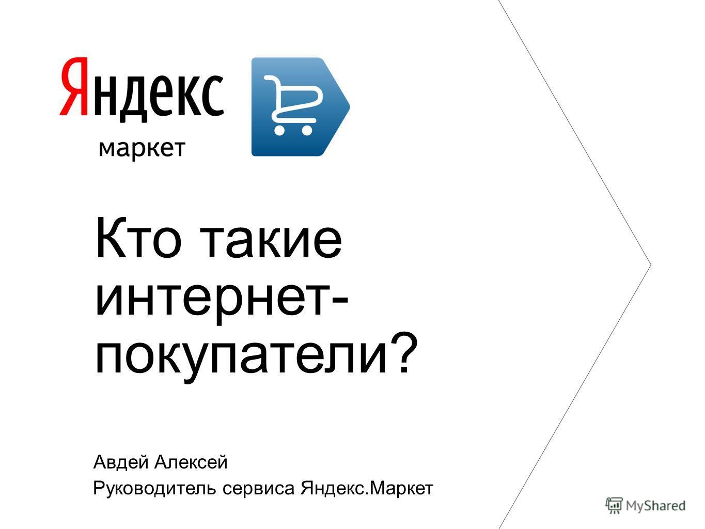 Авдей Алексей Руководитель сервиса Яндекс.Маркет Кто такие интернет- покупатели?