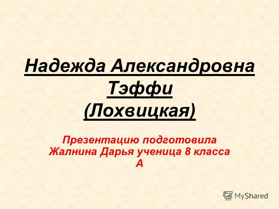 Надежда Александровна Тэффи (Лохвицкая) Презентацию подготовила Жалнина Дарья ученица 8 класса А