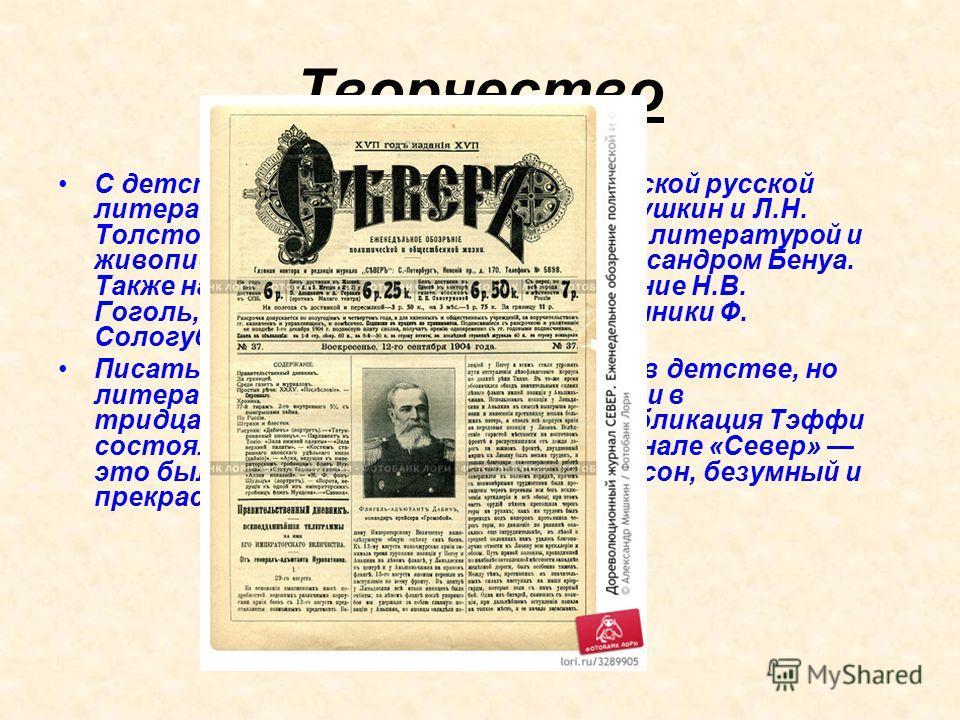 Творчество С детства Тэффи увлекалась классической русской литературой. Её кумирами были А.С. Пушкин и Л.Н. Толстой, интересовалась современной литературой и живописью, дружила с художником Александром Бенуа. Также на Тэффи оказали огромное влияние Н