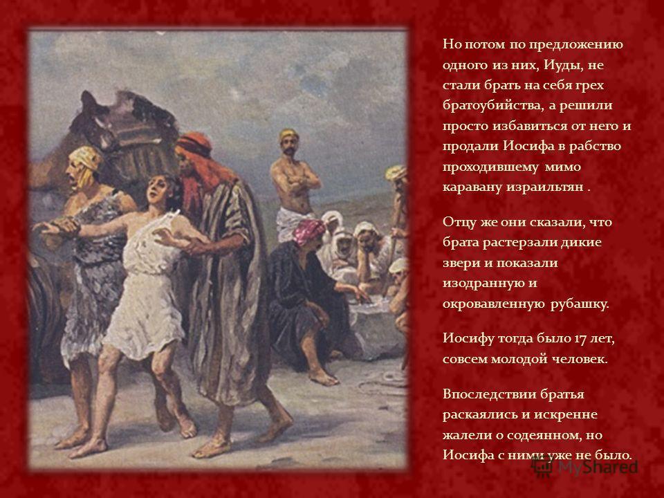 Но потом по предложению одного из них, Иуды, не стали брать на себя грех братоубийства, а решили просто избавиться от него и продали Иосифа в рабство проходившему мимо каравану израильтян. Отцу же они сказали, что брата растерзали дикие звери и показ