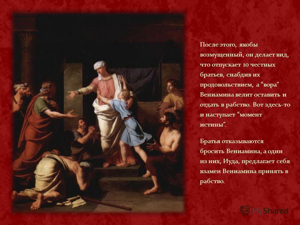 После этого, якобы возмущенный, он делает вид, что отпускает 10 честных братьев, снабдив их продовольствием, а вора Вениамина велит оставить и отдать в рабство. Вот здесь-то и наступает момент истины. Братья отказываются бросить Вениамина, а один из