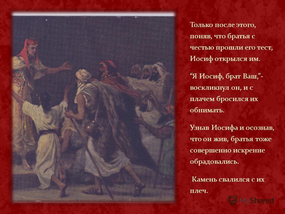 Только после этого, поняв, что братья с честью прошли его тест, Иосиф открылся им. Я Иосиф, брат Ваш,- воскликнул он, и с плачем бросился их обнимать. Узнав Иосифа и осознав, что он жив, братья тоже совершенно искренне обрадовались. Камень свалился с